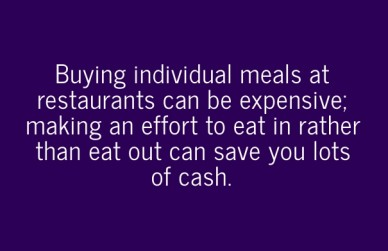 Buying individual meals at restaurants can be expensive; making an effort to eat in rather than eat out can save you lots of cash.