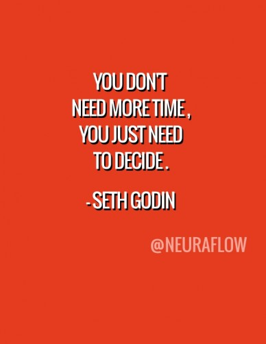 You don't need more time , you just need to decide . - seth godin @neuraflow