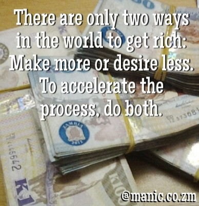 There are only two ways in the world to get rich: make more or desire less. to accelerate the process, do both. @manic.co.zm