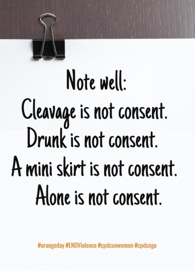 Note well: cleavage is not consent. drunk is not consent. a mini skirt is not consent. alone is not consent. #orangeday #endviolence #cpdcunwomen #cpdcngo