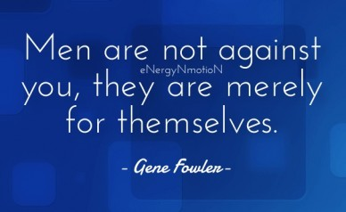 Men are not against you, they are merely for themselves. - gene fowler- energynmotion