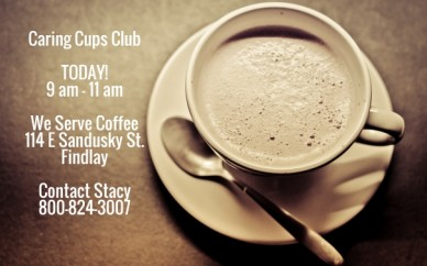 Caring cups club today!9 am - 11 am we serve coffee114 e sandusky st.findlay contact stacy800-824-3007