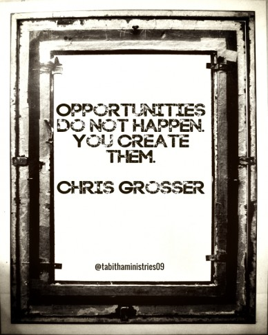 Opportunities do not happen. you create them. chris grosser @tabithaministries09