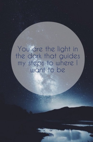 You are the light in the dark that guides my steps to where i want to be