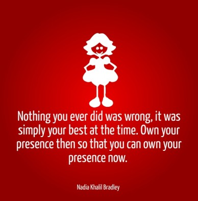 Nothing you ever did was wrong, it was simply your best at the time. own your presence then so that you can own your presence now. nadia khalil bradley