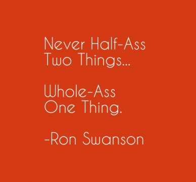 Never half-ass two things... whole-assone thing. -ron swanson