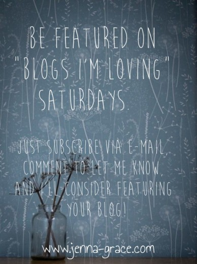 """Be featured on """"blogs i'm loving"""" saturdays. just subscribe via e-mail, comment to let me know, and i'll consider featuring your blog! www.jenna-grace.com"""
