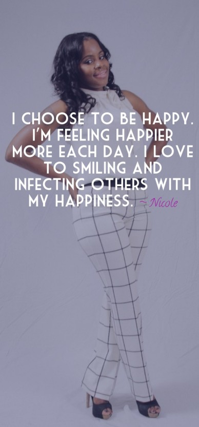 I choose to be happy. i'm feeling happier more each day. i love to smiling and infecting others with my happiness. ~ nicole