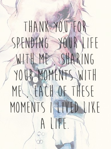 Thank you for spending your life with me , sharing your moments with me , each of these moments i lived like a life.