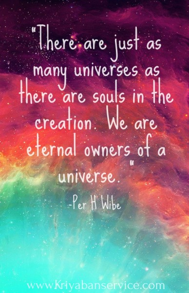 """there are just as many universes as there are souls in the creation. we are eternal owners of a universe. "" -per h wibe www.kriyabanservice.com"