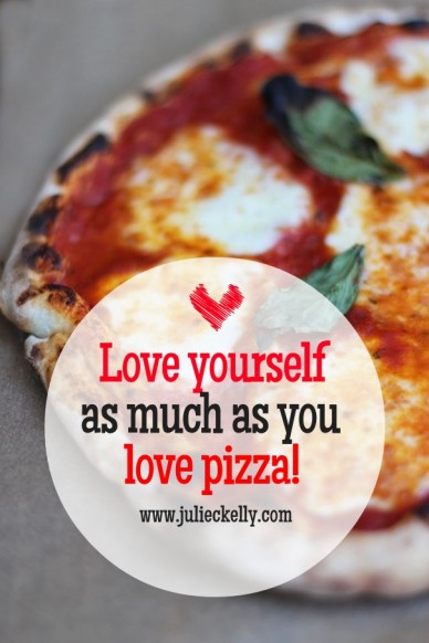 Love yourself as much as you love pizza! www.julieckelly.com