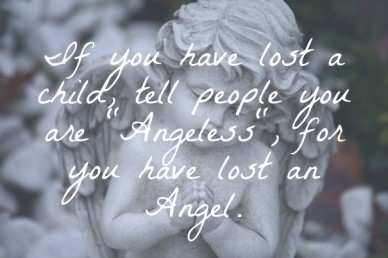 "If you have lost a child, tell people you are ""angeless"", for you have lost an angel."