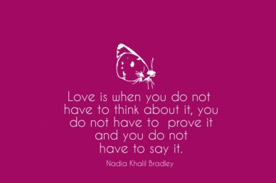 Love is when you do not have to think about it, you do not have to prove it and you do not have to say it. nadia khalil bradley