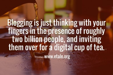 Blogging is just thinking with your fingers in the presence of roughly two billion people, and inviting them over for a digital cup of tea. www.etale.org