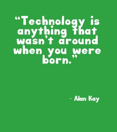 """technology is anything that wasn't around when you were born."" – alan kay"