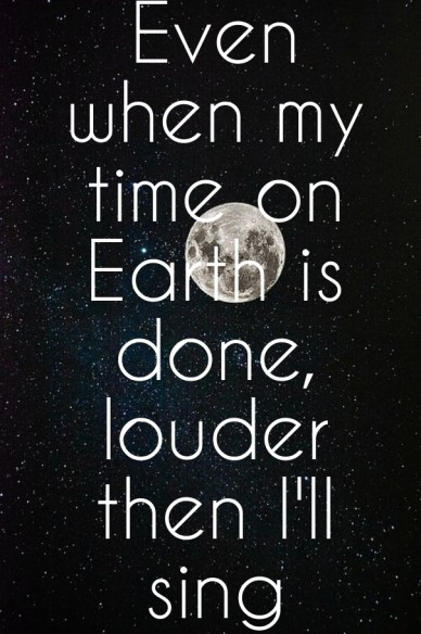 Even when my time on earth is done, louder then i'll sing