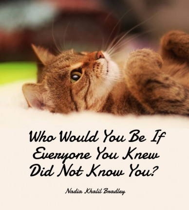 Who would you be if everyone you knew did not know you? nadia khalil bradley