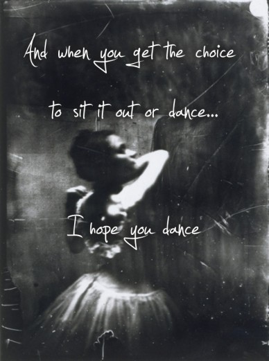 And when you get the choice to sit it out or dance... i hope you dance