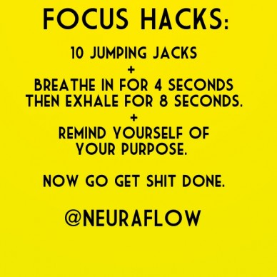 Focus hacks: 10 jumping jacks + breathe in for 4 secondsthen exhale for 8 seconds.+remind yourself ofyour purpose. now go get shit done. @neuraflow
