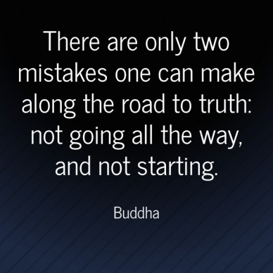 There are only two mistakes one can make along the road to truth: not going all the way, and not starting.  Buddha