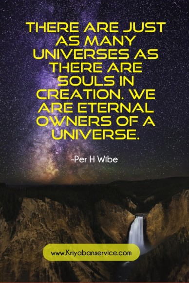 There are just as many universes as there are souls in creation. we are eternal owners of a universe. -per h wibe www.kriyabanservice.com