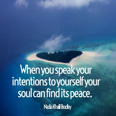 When you speak your intentions to yourself your soul can find its peace. nadia khalil bradley