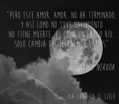 """""""pero este amor, amor, no ha terminado, y así como no tuve nacimiento no tiene muerte, es como un largo río, solo cambia de tierra y de labios"""" /la-luna-en-el-cielo pablo neru"""