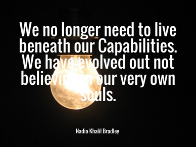 We no longer need to live beneath our capabilities. we have evolved out not believing in our very own souls. nadia khalil bradley