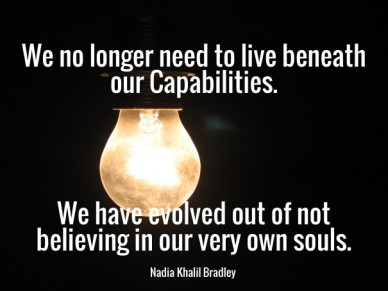 We no longer need to live beneath our capabilities. we have evolved out of not believing in our very own souls.nadia khalil bradley