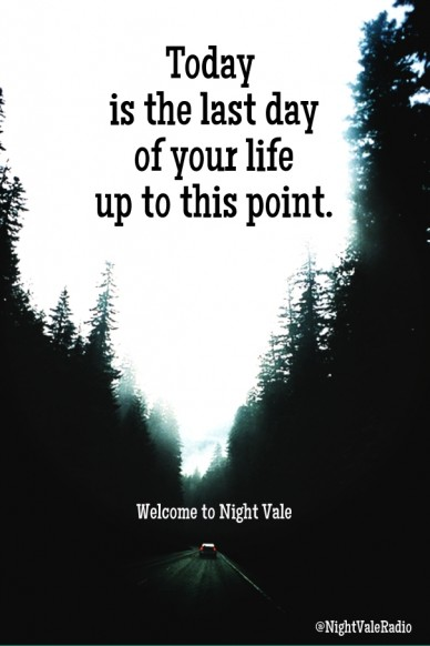 Today is the last dayof your lifeup to this point. welcome to night vale @nightvaleradio