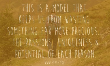 This is a model that keeps us from wasting something far more precious...the passions, uniqueness &potential of each person. www.etale.org