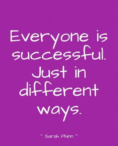 Everyone is successful. just in different ways. ~ sarah phinn ~