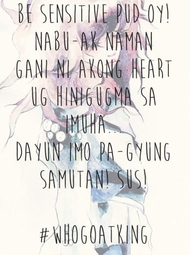 Be sensitive pud oy! nabu-ak naman gani ni akong heart ug hinigugma sa imuha...dayun imo pa-gyung samutan! sus! #whogoatking