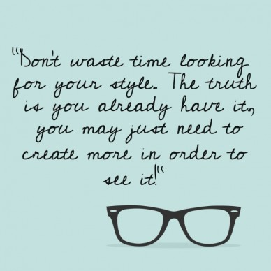 """""""don't waste time looking for your style. the truth is you already have it, you may just need to create more in order tosee it!"""""""