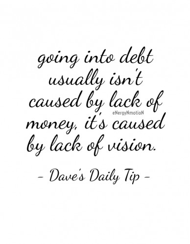 Going into debt usually isn't caused by lack of money, it's caused by lack of vision. - dave's daily tip - energynmotion