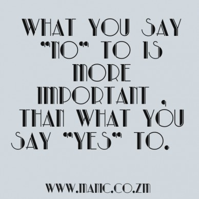 "What you say ""no"" to is more important , than what you say ""yes"" to. www.manic.co.zm"