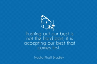 Pushing out our best is not the hard part, it is accepting our best that comes first. nadia khalil bradley