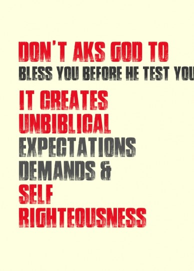 Don't aks god to bless you before he test you it creates unbiblical expectations demands & self righteousness