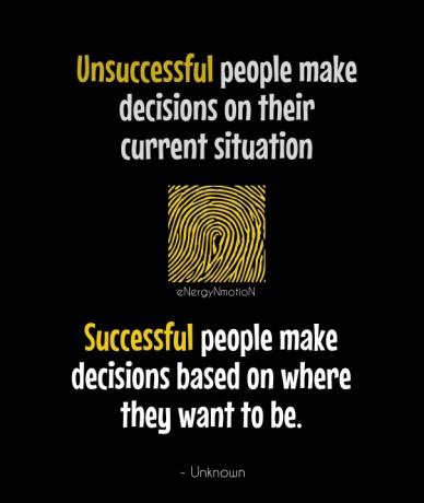 Unsuccessful people make decisions on their current situation successful people make decisions based on where they want to be. - unknown energynmotion