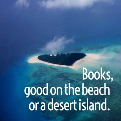 Books, good on the beach or a desert island.