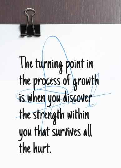 The turning point in the process of growth is when you discover the strength within you that survives all the hurt.