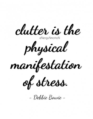 Clutter is the physical manifestation of stress. energynmotion - debbie bowie -