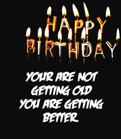 Your are not getting old you are getting better.