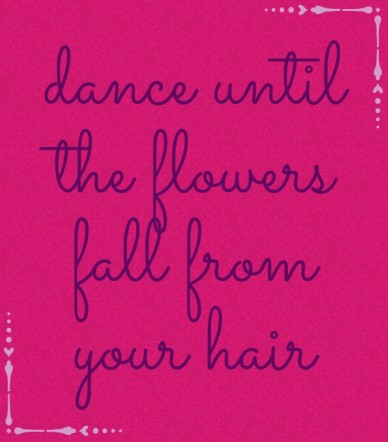 Dance until the flowers fall from your hair