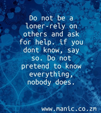 Do not be a loner-rely on others and ask for help. if you dont know, say so. do not pretend to know everything, nobody does. www.manic.co.zm