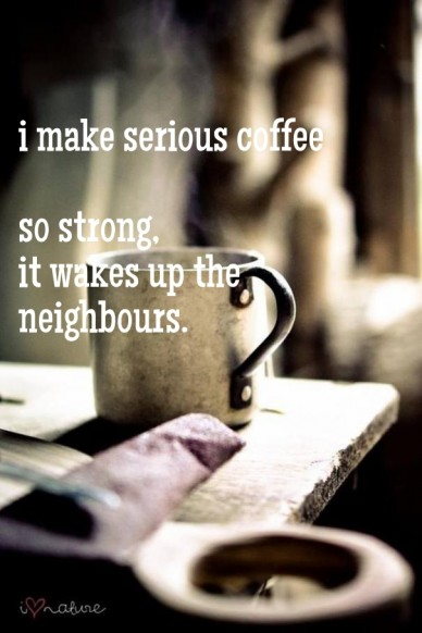 I make serious coffee so strong, it wakes up the neighbours.
