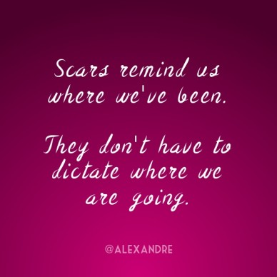 Scars remind us where we've been. they don't have to dictate where we are going. @alexandre