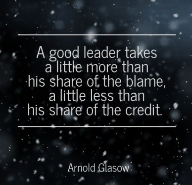 A good leader takes a little more than his share of the blame, a little less than his share of the credit. arnold glasow