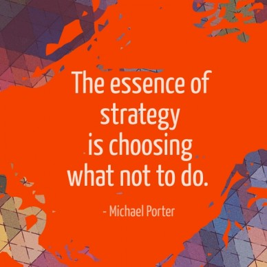 The essence of strategy is choosing what not to do. - michael porter