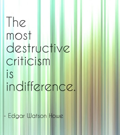 The most destructive criticism is indifference. - edgar watson howe